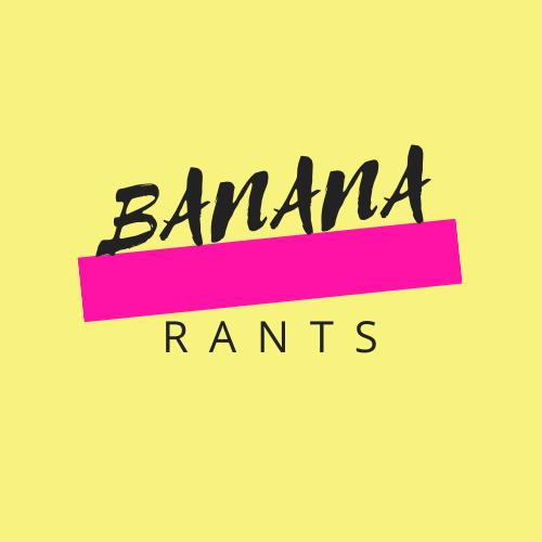 Banana Rants!